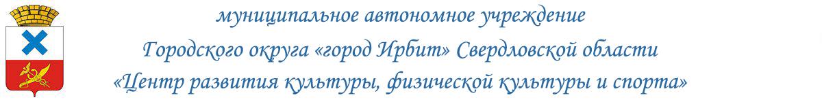 Муниципальное автономное учреждение городского округа «город Ирбит» Свердловской области «Центр развития культуры, физической культуры и спорта»